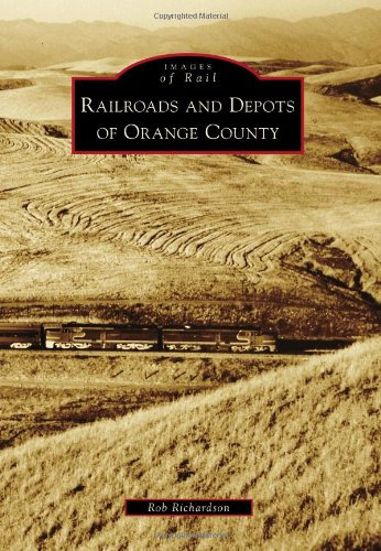 Images of Rail: Railroads & Depots of Orange County By Rob Richardson
