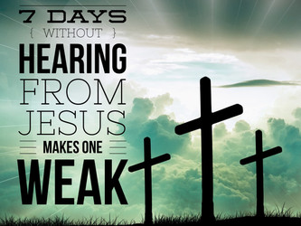 7 Days Without Hearing From Jesus Makes One Weak