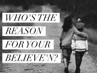 Who Is The Reason For Your Believen'