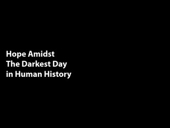 Hope Amidst The Darkest Day in Human History