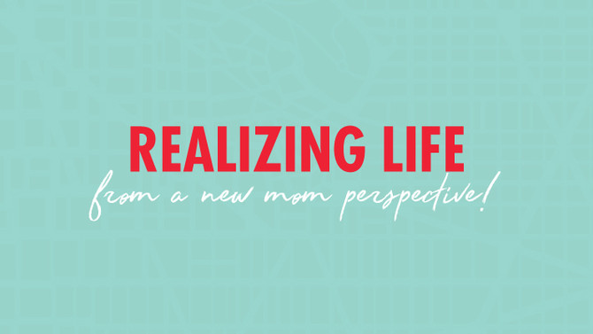 Realizing Life, From A New Mom Perspective