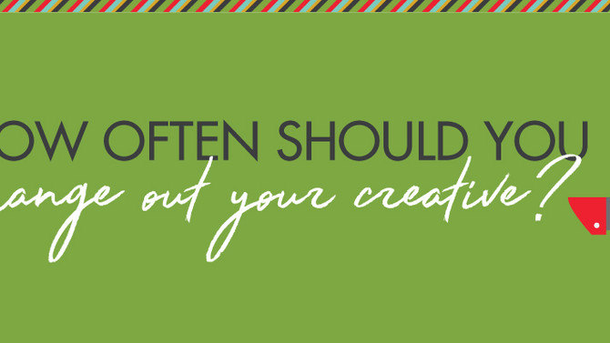 How often should you change out your creative?