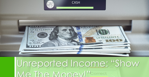 "Unreported Income:""Show Me the Money!"""