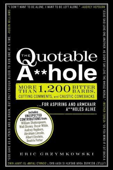 The Quotable A**hole: More than 1,200 Bitter Barbs, Cutting Comments, and Causti