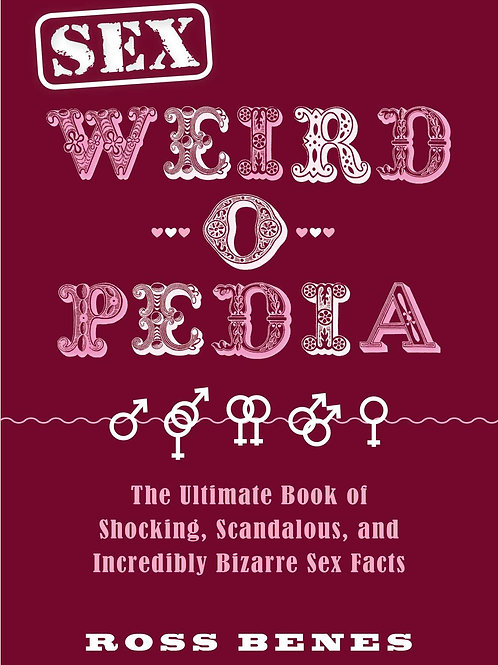Sex Weird-o-Pedia: The Ultimate Book of Shocking, Scandalous, and Incredibly Biz