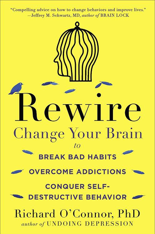 Rewire: Change Your Brain to Break Bad Habits, Overcome Addictions, Conquer Self
