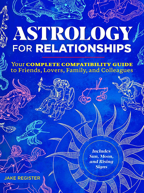 Astrology for Relationships: Your Complete Compatibility Guide to Friends, Lover