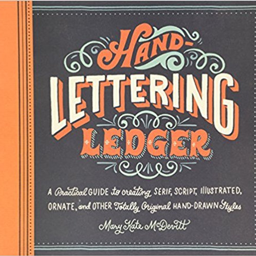 Hand-Lettering Ledger: A Practical Guide to Creating Serif, Script, Illustrated,