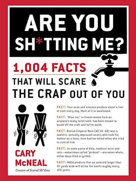 Are You Sh*tting Me?: 1,004 Facts That Will...