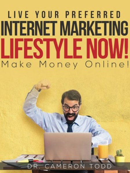 Live Your Preferred Internet Marketing Lifestyle Now!