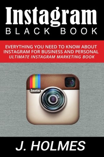 Instagram: Instagram Blackbook: Everything You Need To Know About Instagram For