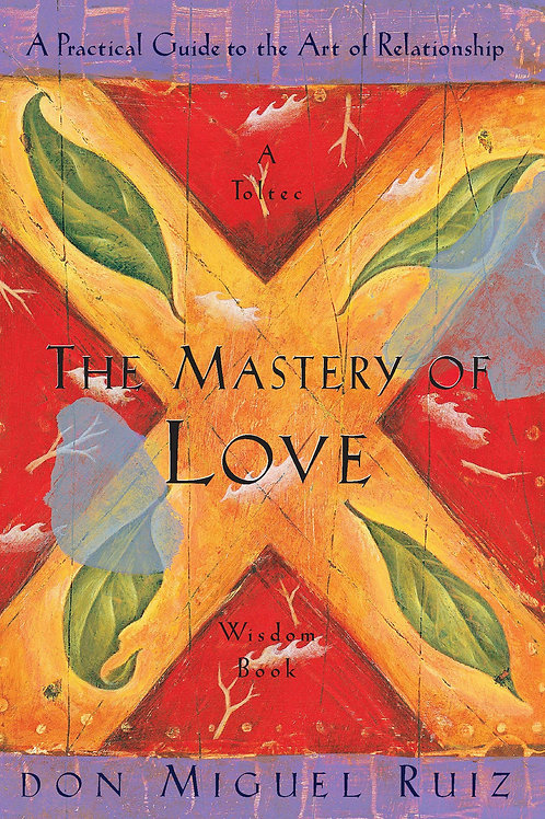 The Mastery of Love: A Practical Guide to the Art of Relationship: A Toltec Wisd