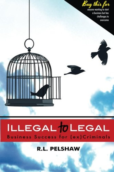 Illegal to Legal: Business Success For (ex) Cri...
