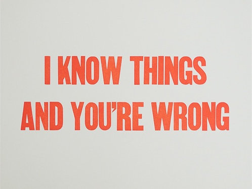 I KNOW THINGS AND YOU'RE WRONG