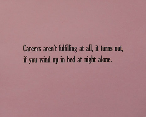 Careers aren't fulfilling at all, it turns out if you wind up in bed at night alone.