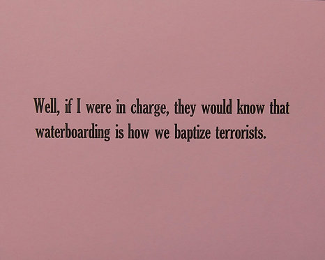 Well if I were in charge, they would know that waterboarding is how we baptize terrorists.