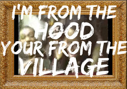 I'M FROM THE HOOD, YOUR FROM THE VIL