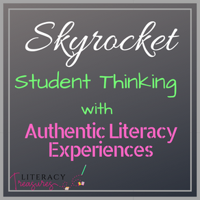 Skyrocket Your Students' Thinking By Creating Authentic Literacy Experiences