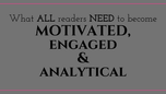 What All Readers Need to Become MOTIVATED, ENGAGED & ANALYTICAL