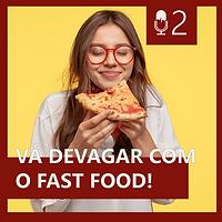 02. VÁ DEVAGAR COM O FAST FOOD