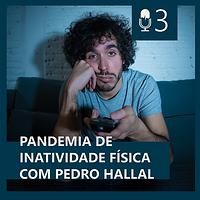 03. PANDEMIA DE INATIVIDADE FÍSICA COM PEDRO HALLAL