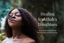Healing Jephthah's Daughters - Healing the Wounds of the Father-Daughter Relationship