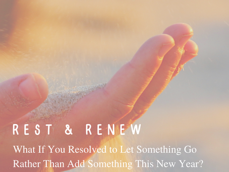 What If You Resolved to Let Something Go Rather Than Add Something This New Year?
