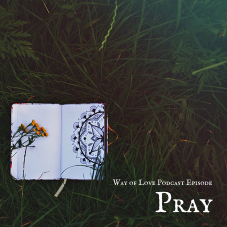 Way of Love - Pray - Podcast Episode