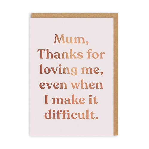 Mum Thanks For Loving Me Even When I Make It Difficult