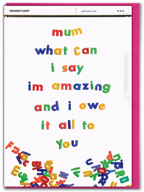 Mum What Can I Say I'm Amazing And I Owe It All To You