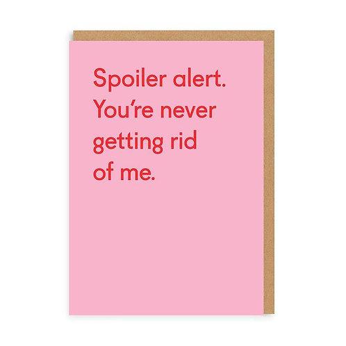 Spoiler Alert You're Never Getting Rid Of Me