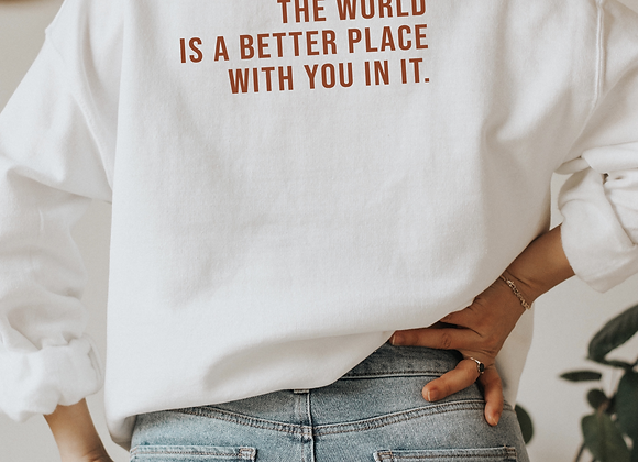 the world is a better place with you in it