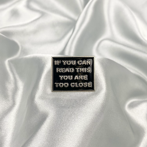 Black 'You Are To Close' Pin Badge