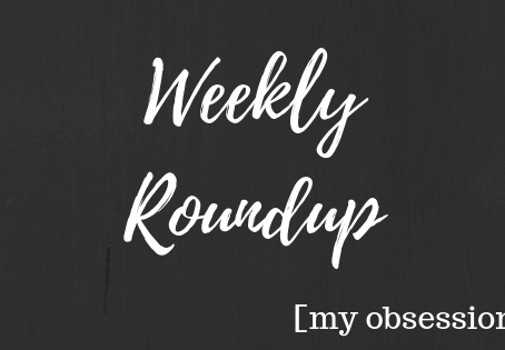 Weekly Roundup 12: My Obsessions