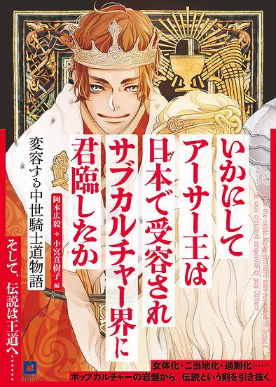 いかにしてアーサー王は日本で受容されサブカルチャー界に君臨したか〈アーサー版〉 変容する中世騎士道物語