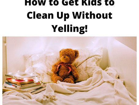 How to Get Kids to Clean Up Without Yelling!