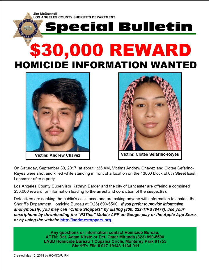 """Los Angeles County Sheriff's Homicide investigators are asking for the public's help with identifying the suspect(s) involved in a double murder in Lancaster.  Los Angeles County Supervisor Kathryn Barger and the city of Lancaster are offering a combined $30,000 reward for information leading to the arrest and conviction of the suspect(s).   The incident occurred on Saturday, September 30, 2017 at about 1:30 AM on the 43000 block of 6th Street East in the city of Lancaster.  Victims Andrew Chavez and Clotee Sefarino-Reyes were leaving a house after a large birthday party.  There were approximately fifty people at the party ranging from 15-20 years of age.      As the victims walked toward the street, a black four door sedan, possibly a Honda or Toyota, pulled alongside of them.  The rear passenger inside the vehicle began firing a handgun.  Both Andrew and Clotee were struck by gunfire while standing in front of the location and died at the scene.  The suspects fled the scene in the black vehicle traveling northbound on 6th Street East and out of view.  Lancaster Station Deputies quickly responded to the scene after receiving 911 phone calls of shots being fired.      Several family members for each of the victims attended the press conference to ask the public for help.  Andrew's mother Ms. Shawna Donahue, said her son """"loved bringing people up if they were down, and he had his whole life in front of him and now he's gone."""" Clotee's grandmother, Ms. Renee White, shared that this double murder """"changed the whole family"""" and all family members want to know why they were both killed.         Los Angeles County Sheriff's Department Homicide Bureau Detectives would like to remind the community that there were over fifty people who attended the party, however only approximately 10-15 of them came forward.  Detectives believe people who attended the party have information about the suspects involved as well as the potential motivation for the shooting.     Click on the fo"""