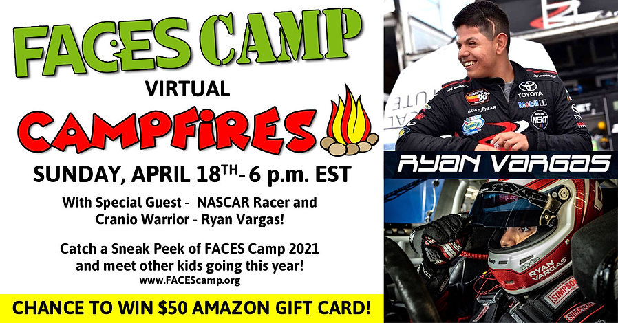 Meet NASCAR Racer and Cranio Warrior, Ryan Vargas!  Go on a Scavenger Hunt!  Catch a Sneak Peek at FACES Camp 2021 and meet other kids going this year!  Attend and complete a survey afterwards and you could win a $50 Amazon Gift Card!
