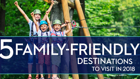 5 Family Friendly Destinations to Visit in 2018