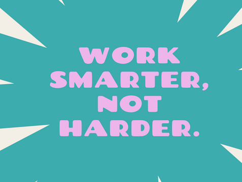 How to Work Smarter...Not Harder!