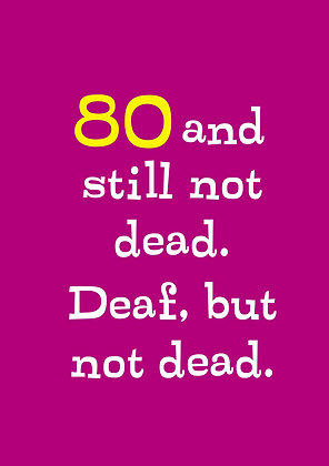 Funny 80th birthday card about not being dead yet but deaf. Funny old age card about aches and pains.