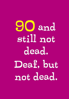 Rude 90th birthday card about being deaf but no t dead. Typographic birthday cards