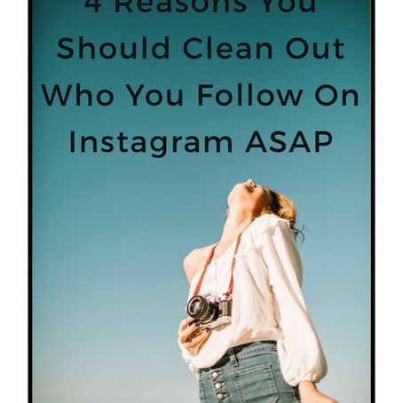 4 Reasons You Should Clean Out Who You Follow On Instagram ASAP
