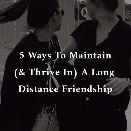 5 Ways To Maintain (& Thrive) In a Long Distance Friendship