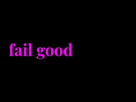 •Fail Good