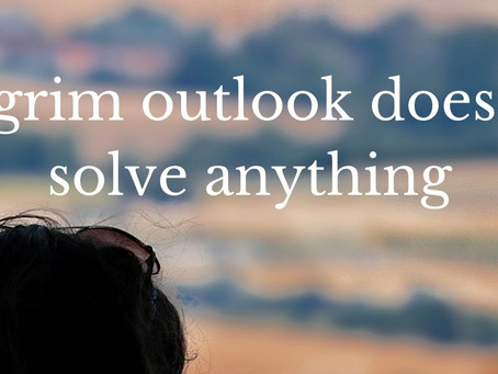 A grim outlook doesn't solve anything