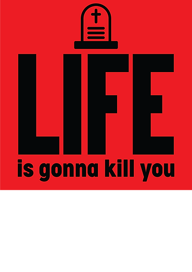 LIFE is gonna kill you
