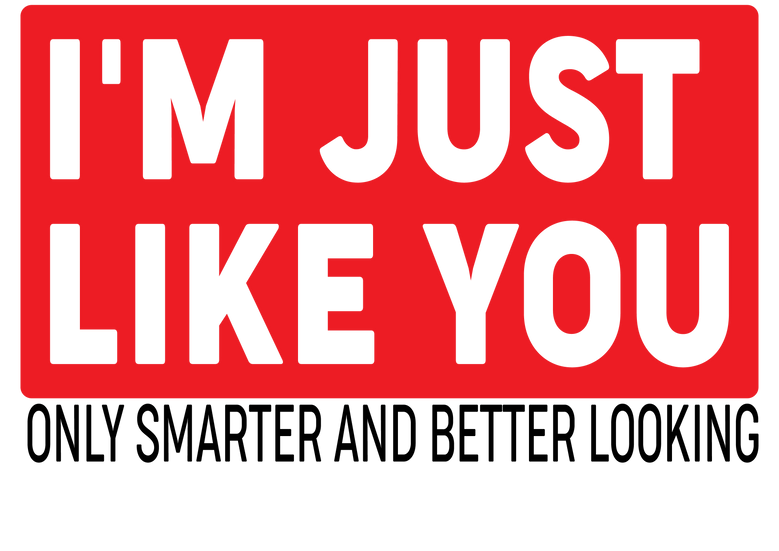 I'm just like you