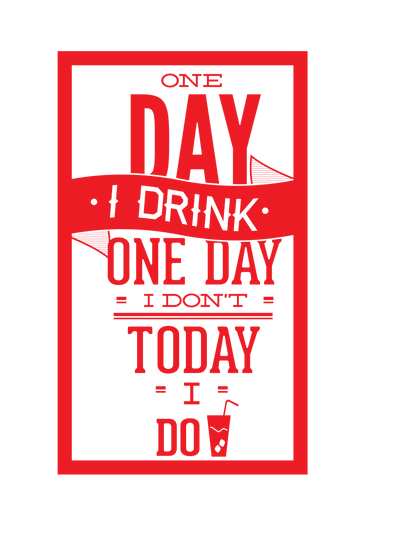 One day I drink, one day I don't