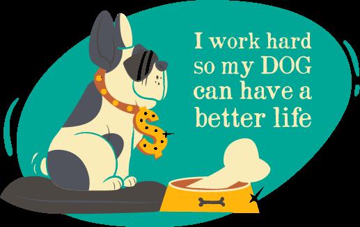 I work hard so my dog...